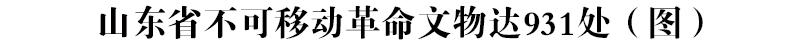 山东省不可移动革命文物达931处(图)